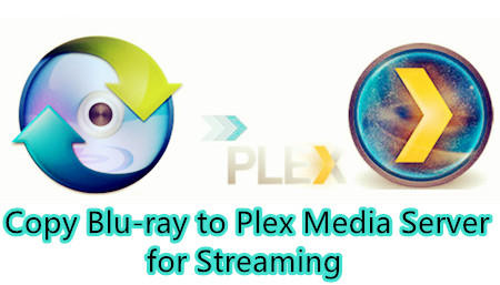 Copy Blu-rays to Plex for Making Disc Collection Easier to